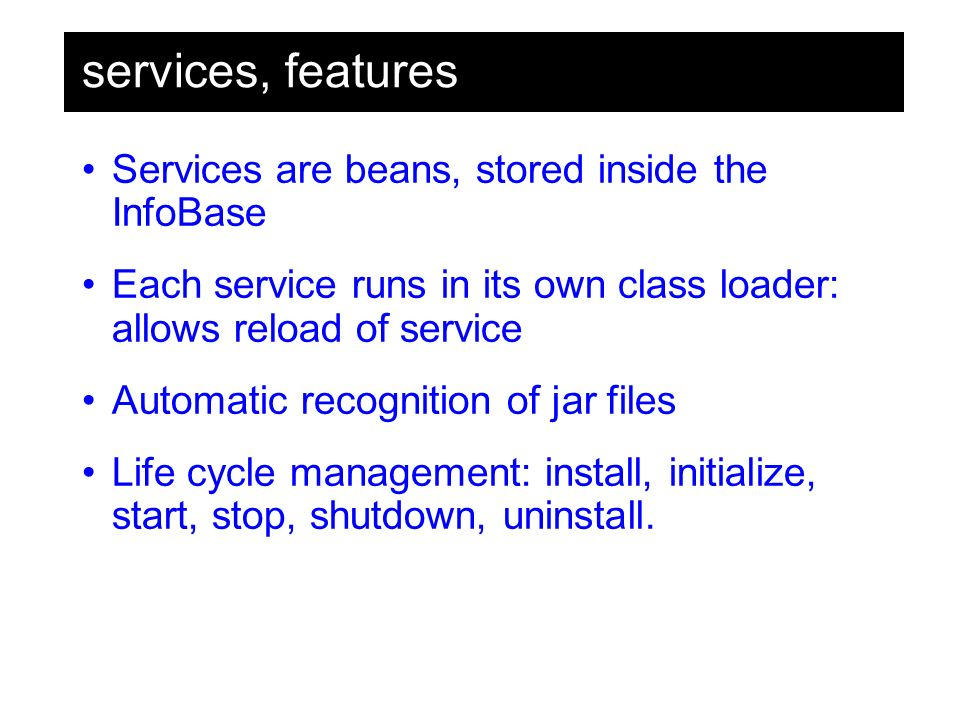 services, features Services are beans, stored inside the InfoBase Each service runs in its own class loader: allows reload of service Automatic recognition of jar files Life cycle management: install, initialize, start, stop, shutdown, uninstall.
