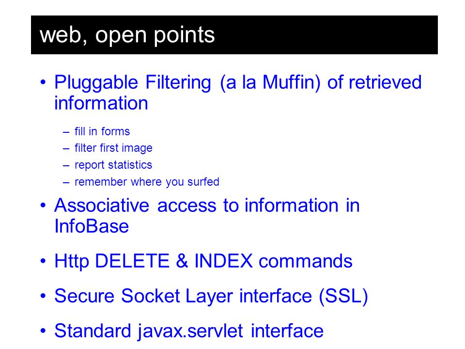 web, open points Pluggable Filtering (a la Muffin) of retrieved information –fill in forms –filter first image –report statistics –remember where you surfed Associative access to information in InfoBase Http DELETE & INDEX commands Secure Socket Layer interface (SSL) Standard javax.servlet interface