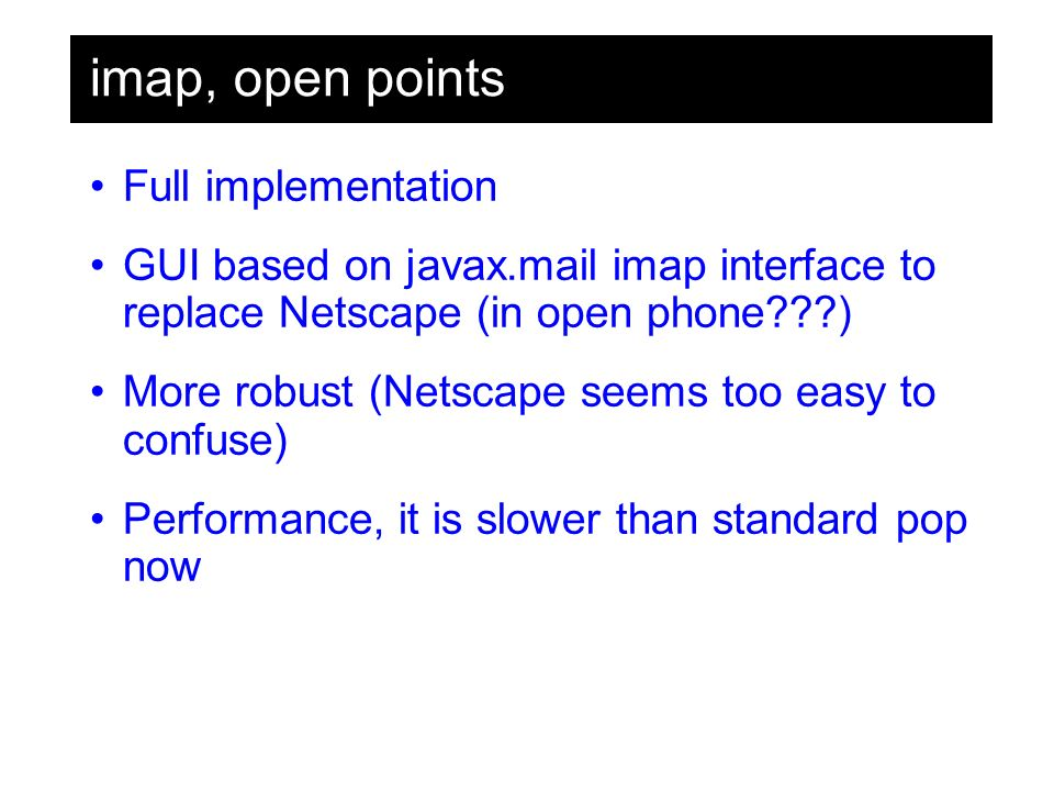 imap, open points Full implementation GUI based on javax.mail imap interface to replace Netscape (in open phone ) More robust (Netscape seems too easy to confuse) Performance, it is slower than standard pop now