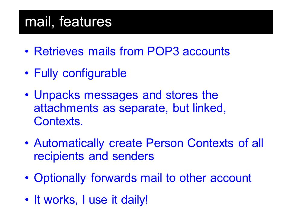 mail, features Retrieves mails from POP3 accounts Fully configurable Unpacks messages and stores the attachments as separate, but linked, Contexts.