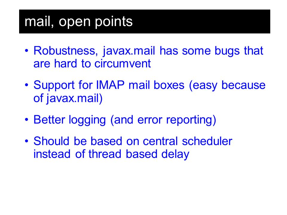 mail, open points Robustness, javax.mail has some bugs that are hard to circumvent Support for IMAP mail boxes (easy because of javax.mail) Better logging (and error reporting) Should be based on central scheduler instead of thread based delay