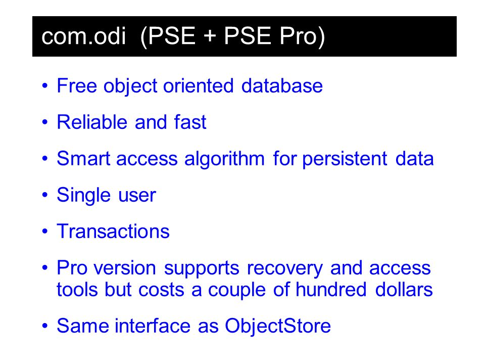 com.odi (PSE + PSE Pro) Free object oriented database Reliable and fast Smart access algorithm for persistent data Single user Transactions Pro version supports recovery and access tools but costs a couple of hundred dollars Same interface as ObjectStore