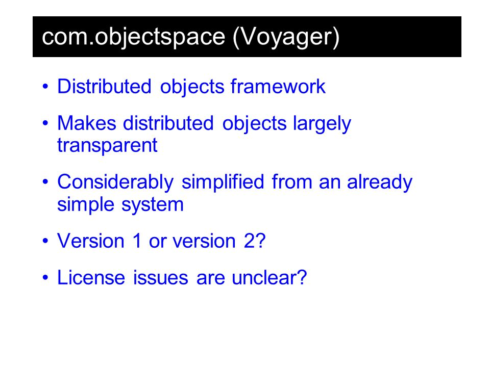 com.objectspace (Voyager) Distributed objects framework Makes distributed objects largely transparent Considerably simplified from an already simple system Version 1 or version 2.