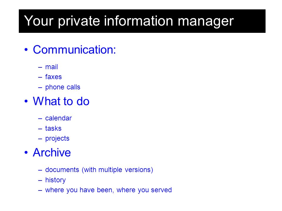 Your private information manager Communication: –mail –faxes –phone calls What to do –calendar –tasks –projects Archive –documents (with multiple versions) –history –where you have been, where you served