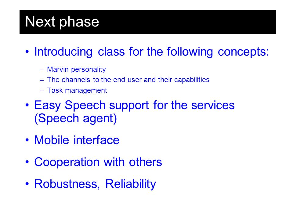 Next phase Introducing class for the following concepts: –Marvin personality –The channels to the end user and their capabilities –Task management Easy Speech support for the services (Speech agent) Mobile interface Cooperation with others Robustness, Reliability