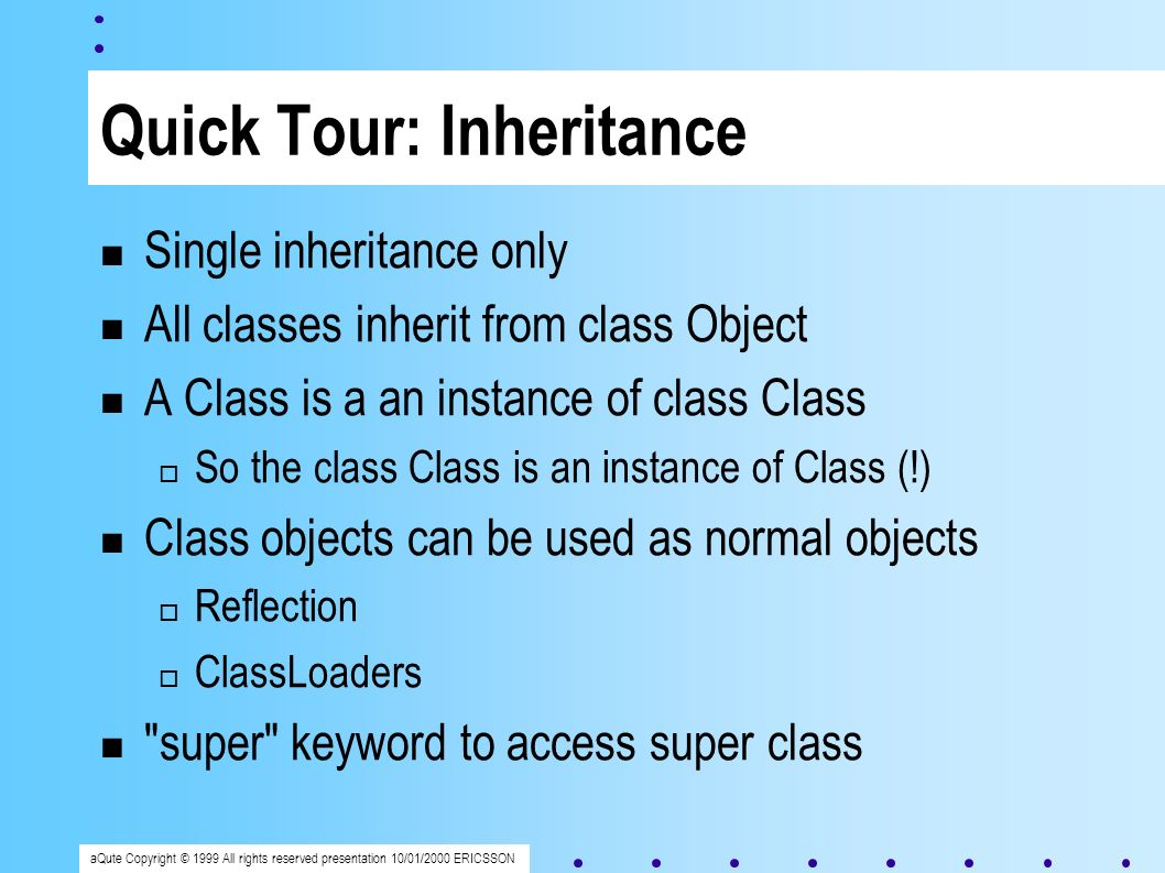 aQute Copyright © 1999 All rights reserved presentation 10/01/2000 ERICSSON Quick Tour: Inheritance Single inheritance only All classes inherit from class Object A Class is a an instance of class Class So the class Class is an instance of Class (!) Class objects can be used as normal objects Reflection ClassLoaders super keyword to access super class