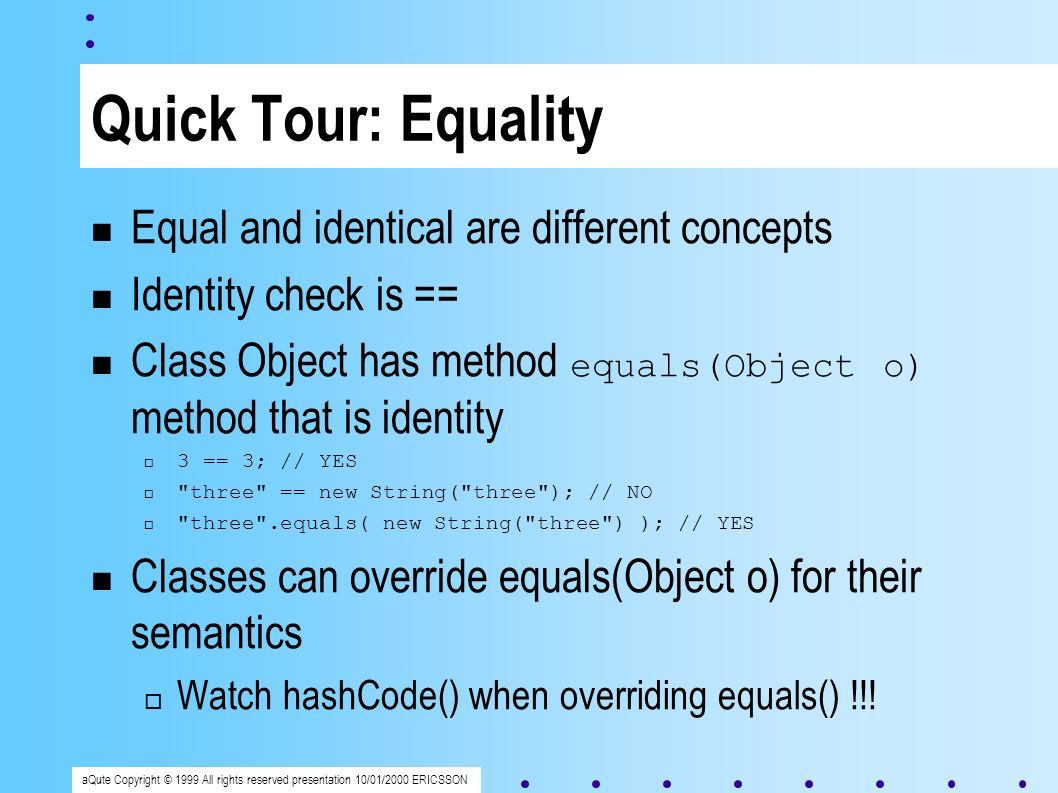 aQute Copyright © 1999 All rights reserved presentation 10/01/2000 ERICSSON Quick Tour: Equality Equal and identical are different concepts Identity check is == Class Object has method equals(Object o) method that is identity 3 == 3; // YES three == new String( three ); // NO three .equals( new String( three ) ); // YES Classes can override equals(Object o) for their semantics Watch hashCode() when overriding equals() !!!