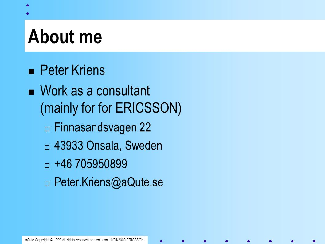 aQute Copyright © 1999 All rights reserved presentation 10/01/2000 ERICSSON About me Peter Kriens Work as a consultant (mainly for for ERICSSON) Finnasandsvagen 22 43933 Onsala, Sweden +46 705950899 Peter.Kriens@aQute.se