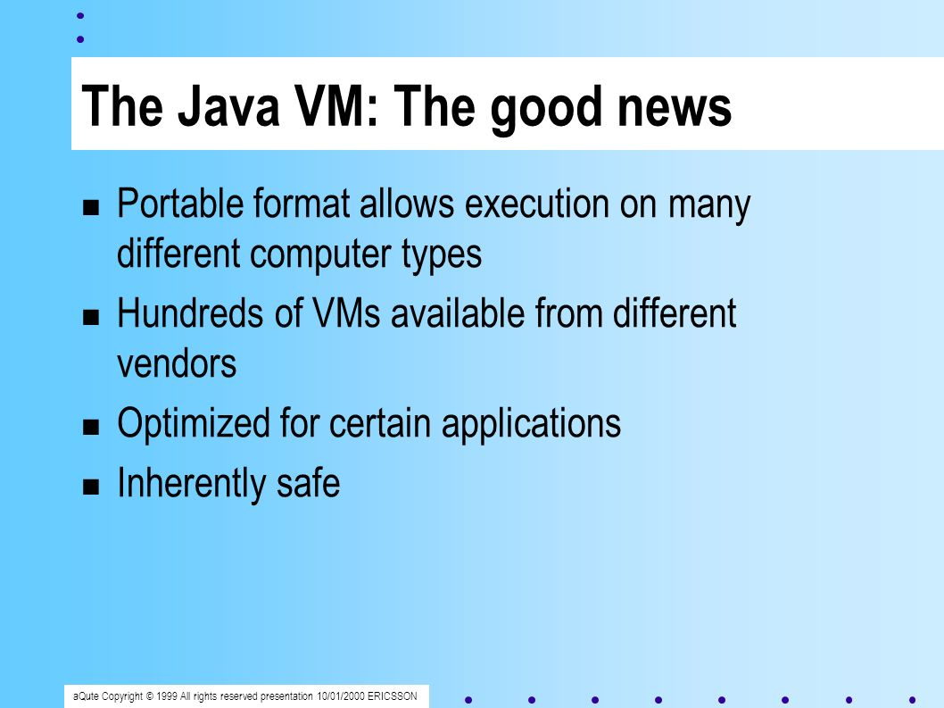 aQute Copyright © 1999 All rights reserved presentation 10/01/2000 ERICSSON The Java VM: The good news Portable format allows execution on many different computer types Hundreds of VMs available from different vendors Optimized for certain applications Inherently safe