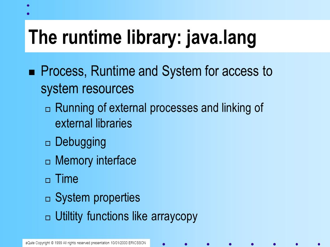 aQute Copyright © 1999 All rights reserved presentation 10/01/2000 ERICSSON The runtime library: java.lang Process, Runtime and System for access to system resources Running of external processes and linking of external libraries Debugging Memory interface Time System properties Utiltity functions like arraycopy