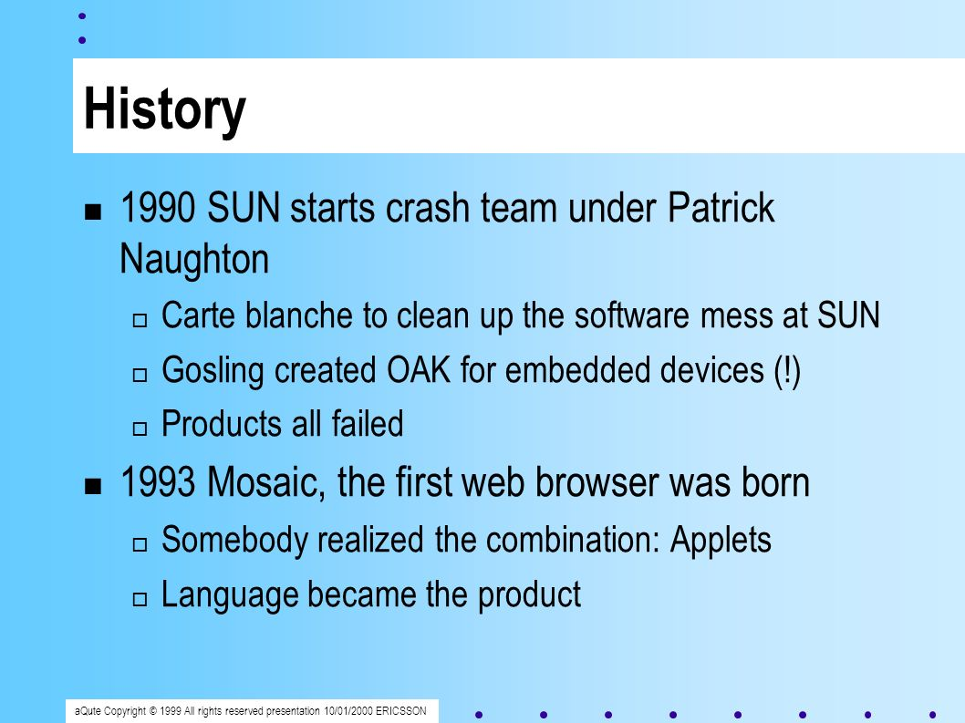 aQute Copyright © 1999 All rights reserved presentation 10/01/2000 ERICSSON History 1990 SUN starts crash team under Patrick Naughton Carte blanche to clean up the software mess at SUN Gosling created OAK for embedded devices (!) Products all failed 1993 Mosaic, the first web browser was born Somebody realized the combination: Applets Language became the product