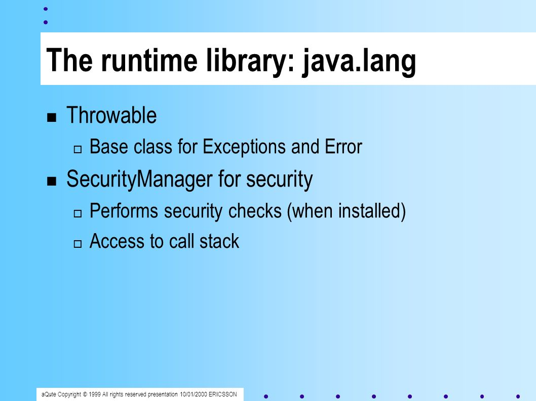 aQute Copyright © 1999 All rights reserved presentation 10/01/2000 ERICSSON The runtime library: java.lang Throwable Base class for Exceptions and Error SecurityManager for security Performs security checks (when installed) Access to call stack