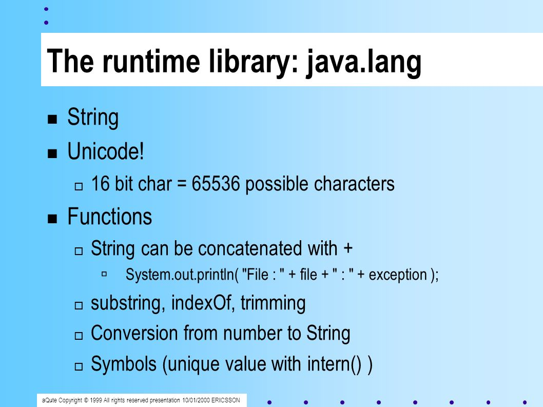 aQute Copyright © 1999 All rights reserved presentation 10/01/2000 ERICSSON The runtime library: java.lang String Unicode.