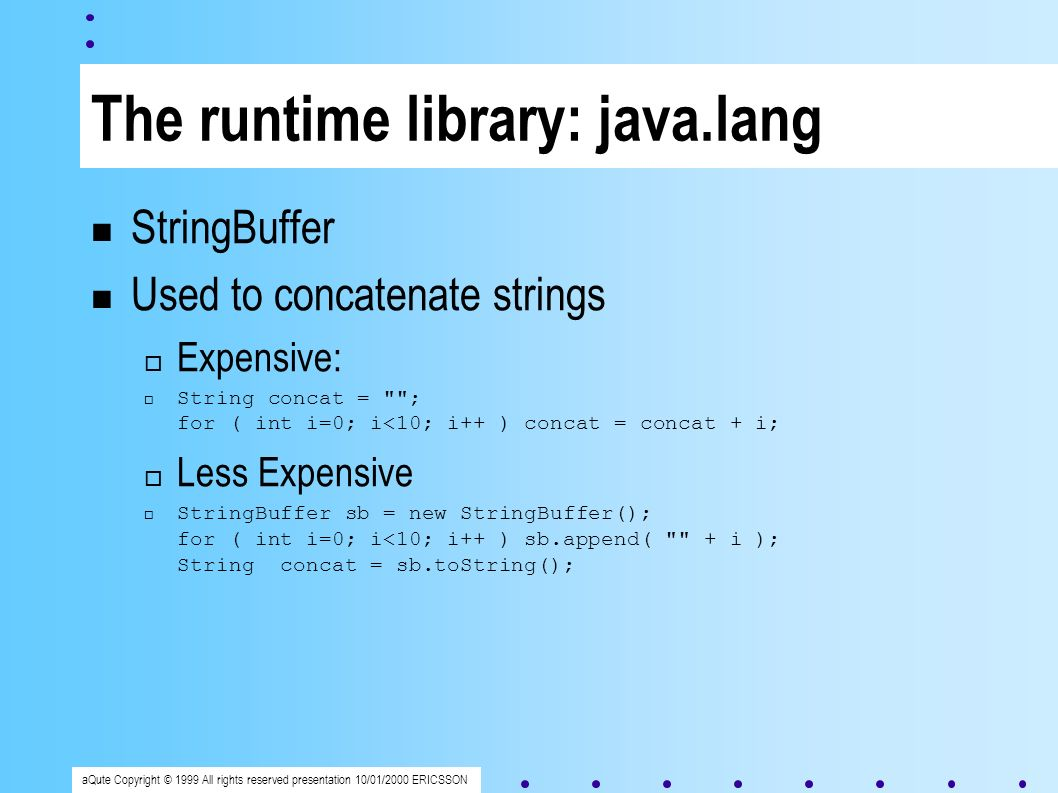 aQute Copyright © 1999 All rights reserved presentation 10/01/2000 ERICSSON The runtime library: java.lang StringBuffer Used to concatenate strings Expensive: String concat = ; for ( int i=0; i<10; i++ ) concat = concat + i; Less Expensive StringBuffer sb = new StringBuffer(); for ( int i=0; i<10; i++ ) sb.append( + i ); String concat = sb.toString();