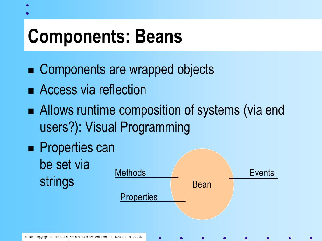 aQute Copyright © 1999 All rights reserved presentation 10/01/2000 ERICSSON Components: Beans Components are wrapped objects Access via reflection Allows runtime composition of systems (via end users ): Visual Programming Properties can be set via strings Bean Properties MethodsEvents