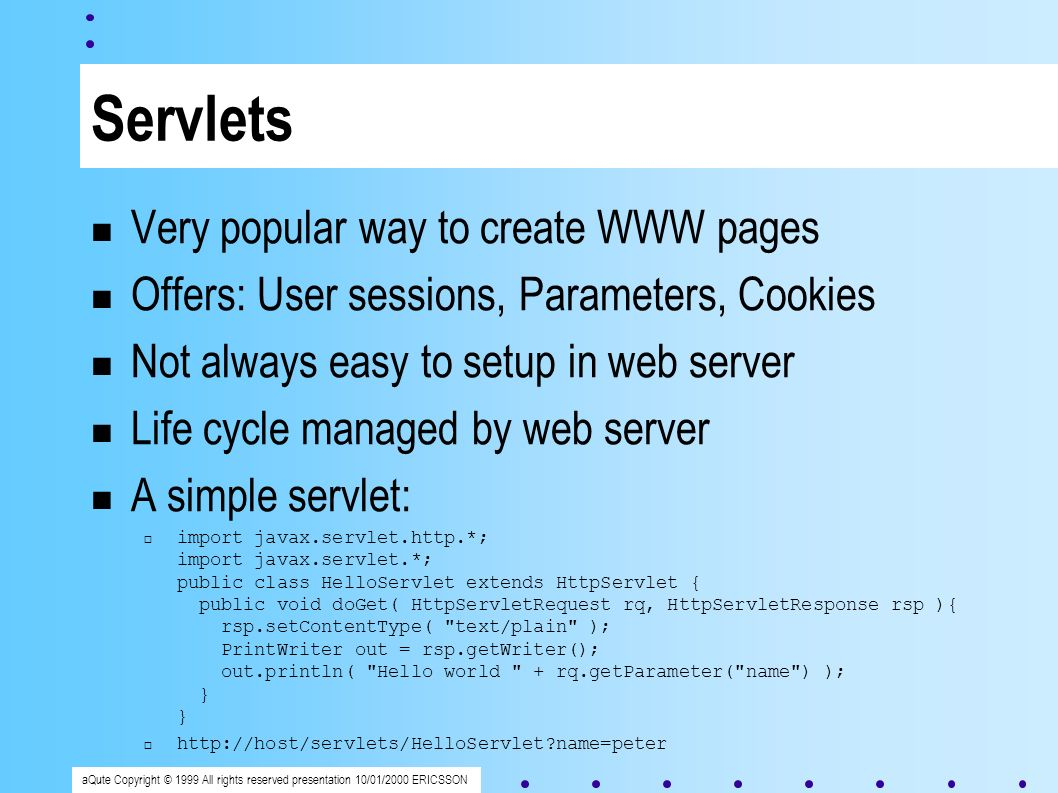 aQute Copyright © 1999 All rights reserved presentation 10/01/2000 ERICSSON Servlets Very popular way to create WWW pages Offers: User sessions, Parameters, Cookies Not always easy to setup in web server Life cycle managed by web server A simple servlet: import javax.servlet.http.*; import javax.servlet.*; public class HelloServlet extends HttpServlet { public void doGet( HttpServletRequest rq, HttpServletResponse rsp ){ rsp.setContentType( text/plain ); PrintWriter out = rsp.getWriter(); out.println( Hello world + rq.getParameter( name ) ); } } http://host/servlets/HelloServlet name=peter