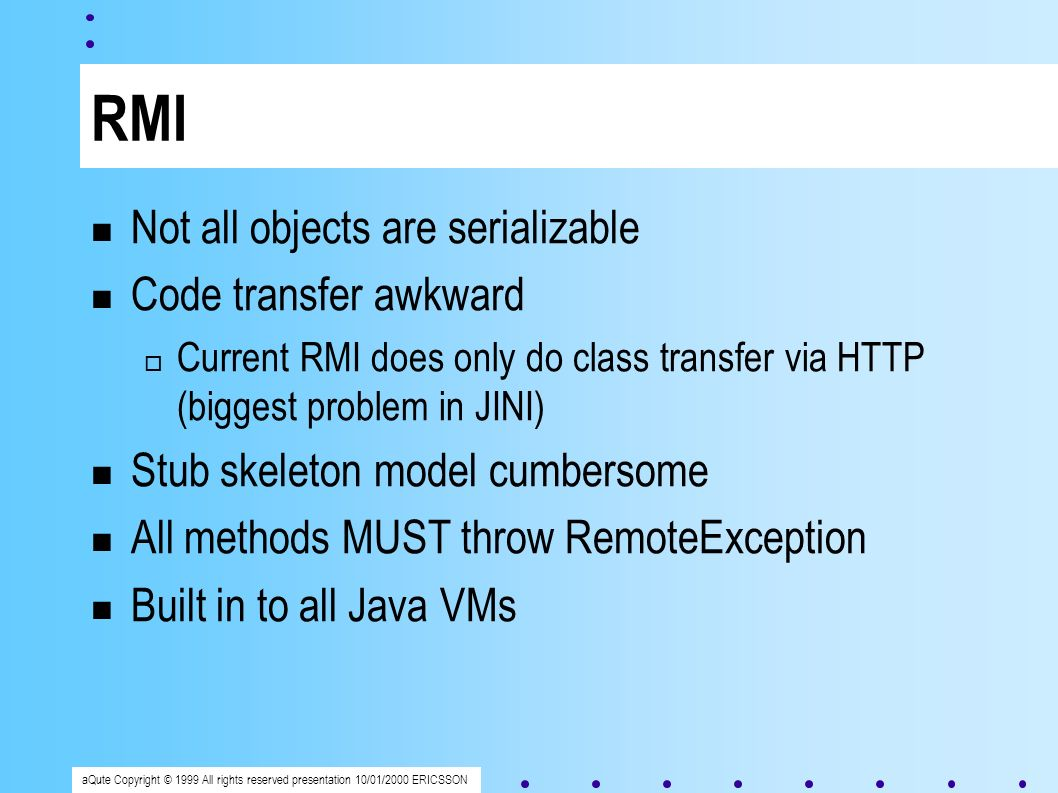 aQute Copyright © 1999 All rights reserved presentation 10/01/2000 ERICSSON RMI Not all objects are serializable Code transfer awkward Current RMI does only do class transfer via HTTP (biggest problem in JINI) Stub skeleton model cumbersome All methods MUST throw RemoteException Built in to all Java VMs