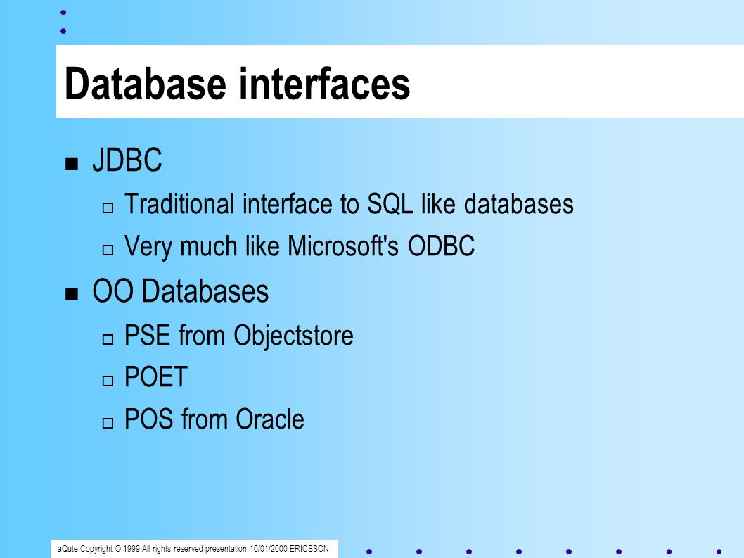 aQute Copyright © 1999 All rights reserved presentation 10/01/2000 ERICSSON Database interfaces JDBC Traditional interface to SQL like databases Very much like Microsoft s ODBC OO Databases PSE from Objectstore POET POS from Oracle