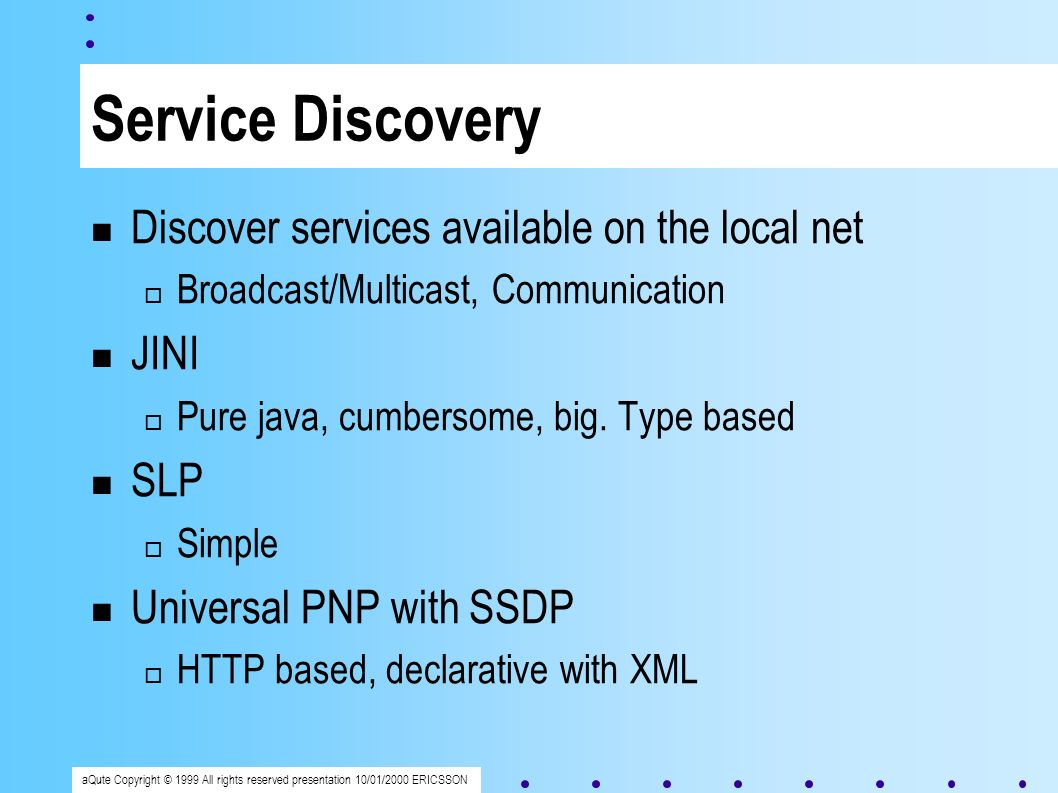 aQute Copyright © 1999 All rights reserved presentation 10/01/2000 ERICSSON Service Discovery Discover services available on the local net Broadcast/Multicast, Communication JINI Pure java, cumbersome, big.
