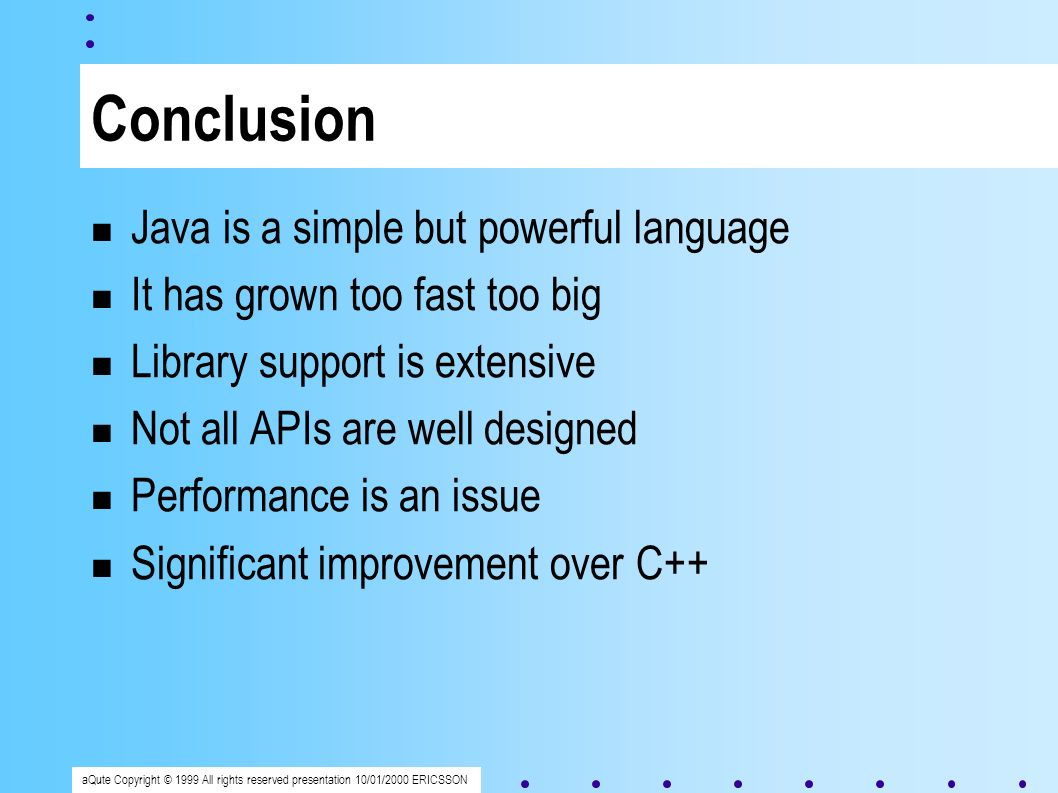 aQute Copyright © 1999 All rights reserved presentation 10/01/2000 ERICSSON Conclusion Java is a simple but powerful language It has grown too fast too big Library support is extensive Not all APIs are well designed Performance is an issue Significant improvement over C++