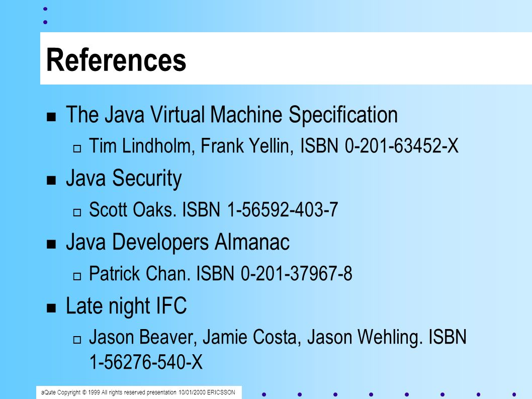aQute Copyright © 1999 All rights reserved presentation 10/01/2000 ERICSSON References The Java Virtual Machine Specification Tim Lindholm, Frank Yellin, ISBN 0-201-63452-X Java Security Scott Oaks.