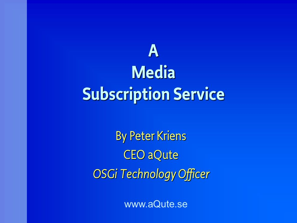 A Media Subscription Service By Peter Kriens CEO aQute OSGi Technology Officer www.aQute.se