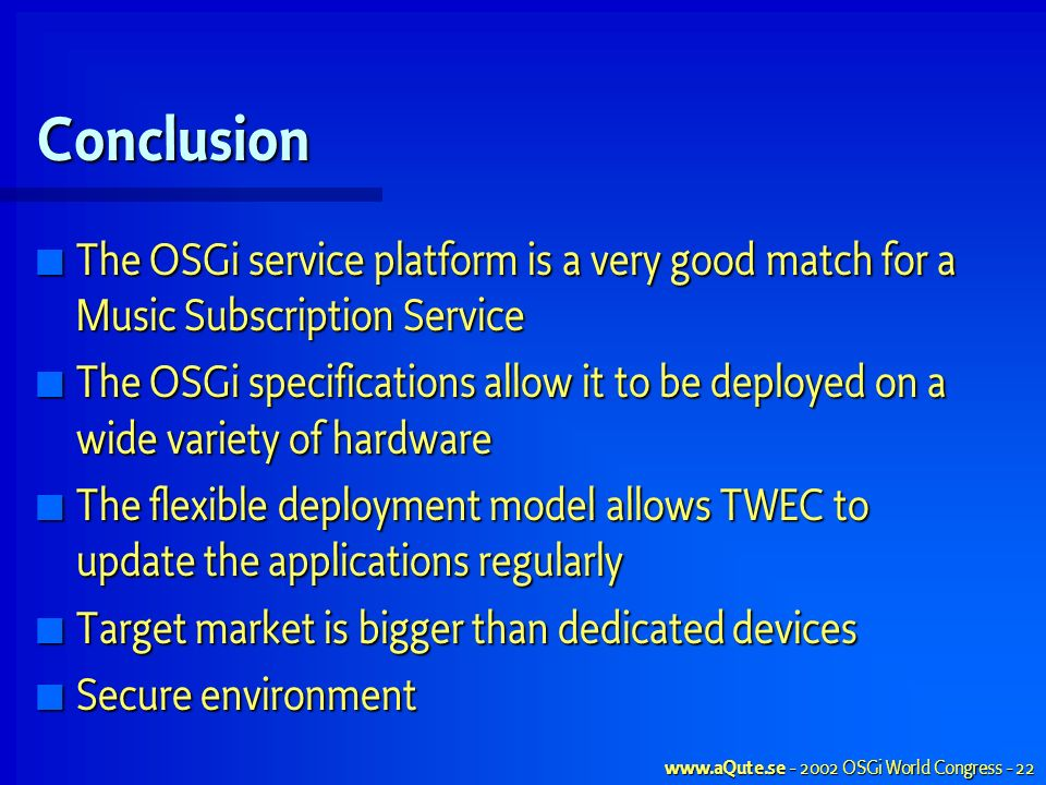 www.aQute.se - 2002 OSGi World Congress - 22 Conclusion The OSGi service platform is a very good match for a Music Subscription Service The OSGi service platform is a very good match for a Music Subscription Service The OSGi specifications allow it to be deployed on a wide variety of hardware The OSGi specifications allow it to be deployed on a wide variety of hardware The flexible deployment model allows TWEC to update the applications regularly The flexible deployment model allows TWEC to update the applications regularly Target market is bigger than dedicated devices Target market is bigger than dedicated devices Secure environment Secure environment