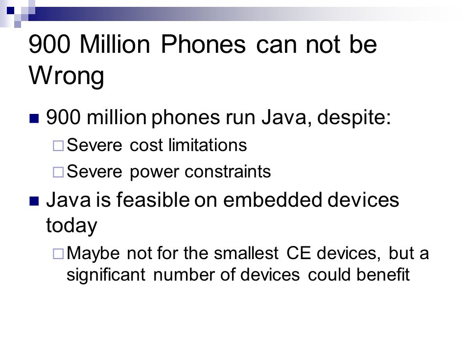 900 Million Phones can not be Wrong 900 million phones run Java, despite: Severe cost limitations Severe power constraints Java is feasible on embedded devices today Maybe not for the smallest CE devices, but a significant number of devices could benefit