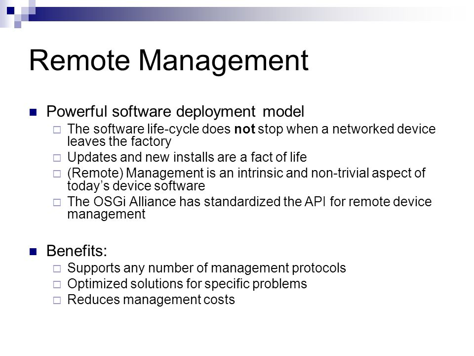 Remote Management Powerful software deployment model The software life-cycle does not stop when a networked device leaves the factory Updates and new installs are a fact of life (Remote) Management is an intrinsic and non-trivial aspect of todays device software The OSGi Alliance has standardized the API for remote device management Benefits: Supports any number of management protocols Optimized solutions for specific problems Reduces management costs
