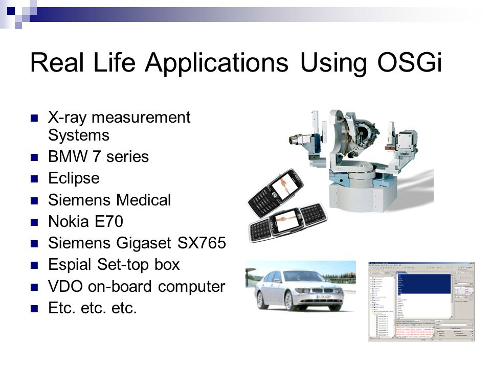 Real Life Applications Using OSGi X-ray measurement Systems BMW 7 series Eclipse Siemens Medical Nokia E70 Siemens Gigaset SX765 Espial Set-top box VDO on-board computer Etc.