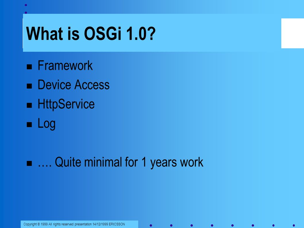 Copyright © 1999 All rights reserved presentation 14/12/1999 ERICSSON What is OSGi 1.0.