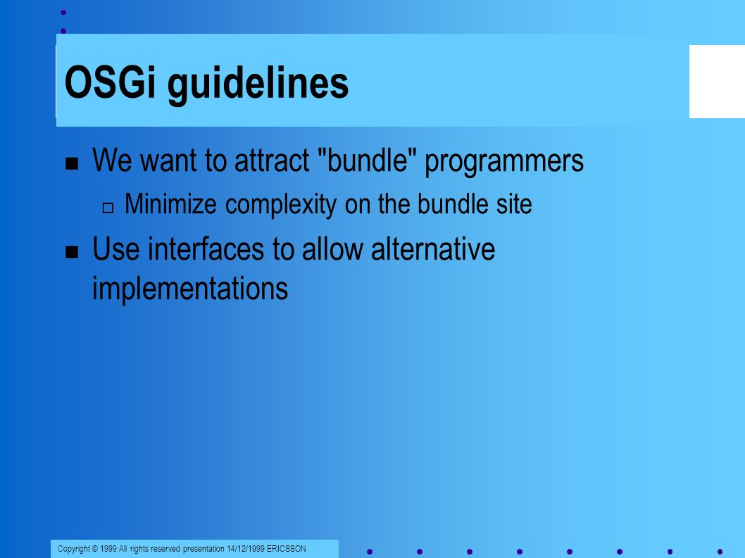 Copyright © 1999 All rights reserved presentation 14/12/1999 ERICSSON OSGi guidelines We want to attract bundle programmers Minimize complexity on the bundle site Use interfaces to allow alternative implementations