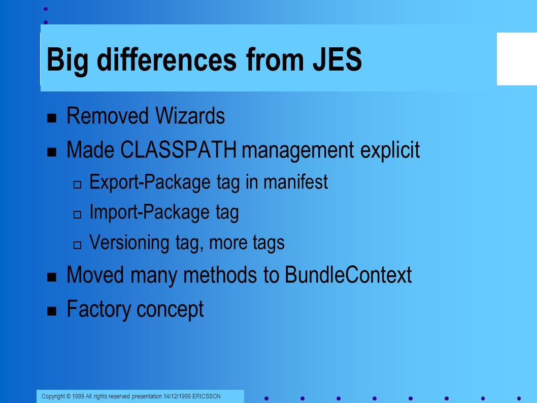 Copyright © 1999 All rights reserved presentation 14/12/1999 ERICSSON Big differences from JES Removed Wizards Made CLASSPATH management explicit Export-Package tag in manifest Import-Package tag Versioning tag, more tags Moved many methods to BundleContext Factory concept
