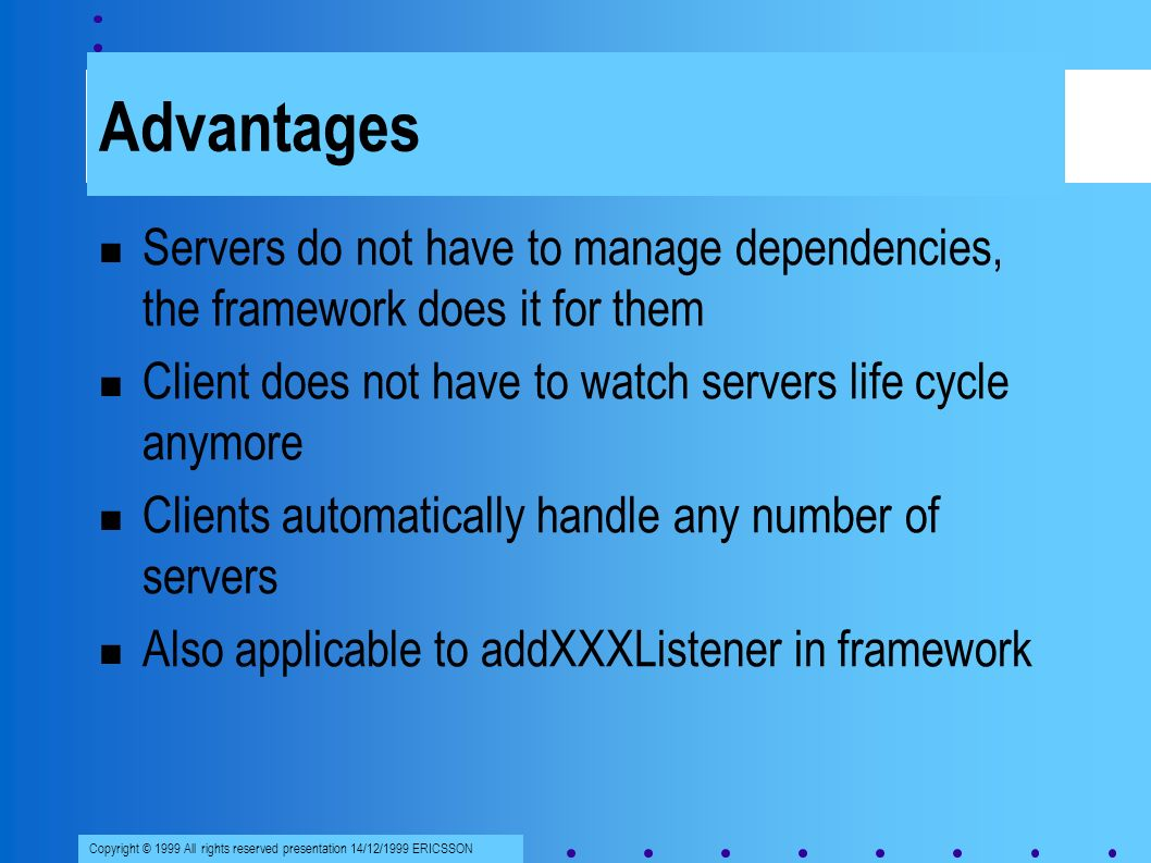 Copyright © 1999 All rights reserved presentation 14/12/1999 ERICSSON Advantages Servers do not have to manage dependencies, the framework does it for them Client does not have to watch servers life cycle anymore Clients automatically handle any number of servers Also applicable to addXXXListener in framework