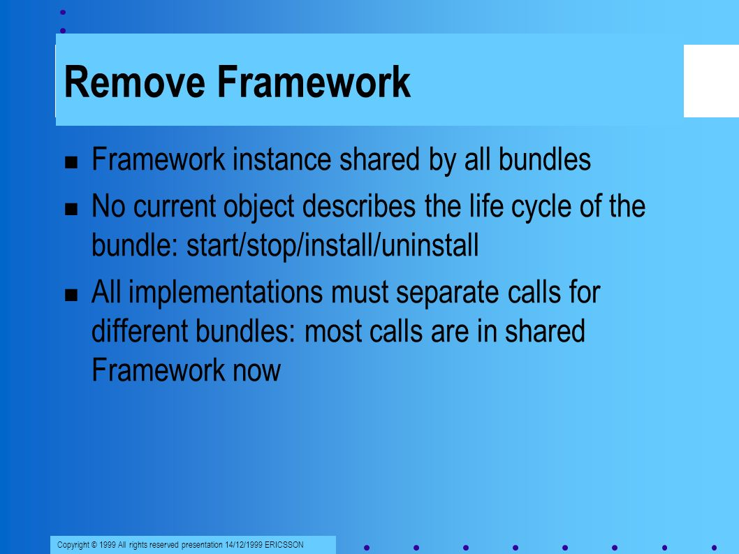 Copyright © 1999 All rights reserved presentation 14/12/1999 ERICSSON Remove Framework Framework instance shared by all bundles No current object describes the life cycle of the bundle: start/stop/install/uninstall All implementations must separate calls for different bundles: most calls are in shared Framework now