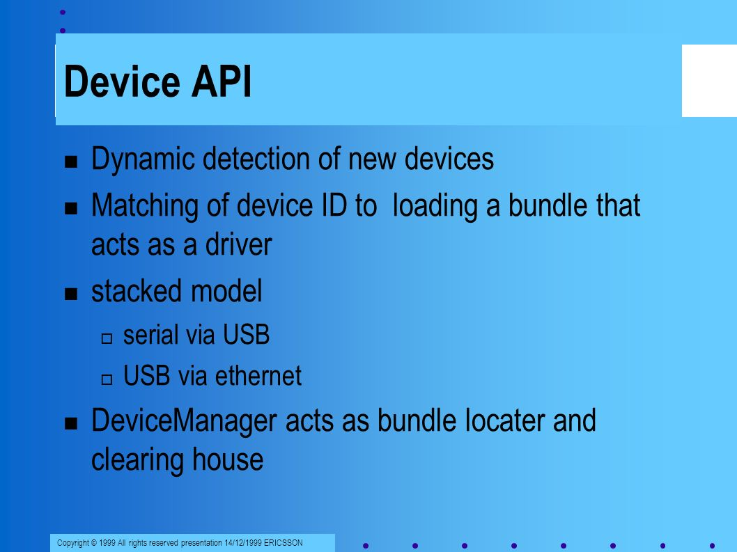Copyright © 1999 All rights reserved presentation 14/12/1999 ERICSSON Device API Dynamic detection of new devices Matching of device ID to loading a bundle that acts as a driver stacked model serial via USB USB via ethernet DeviceManager acts as bundle locater and clearing house