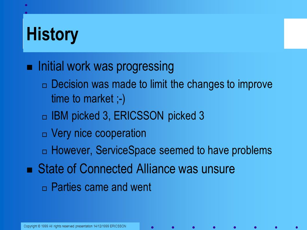 Copyright © 1999 All rights reserved presentation 14/12/1999 ERICSSON History Initial work was progressing Decision was made to limit the changes to improve time to market ;-) IBM picked 3, ERICSSON picked 3 Very nice cooperation However, ServiceSpace seemed to have problems State of Connected Alliance was unsure Parties came and went