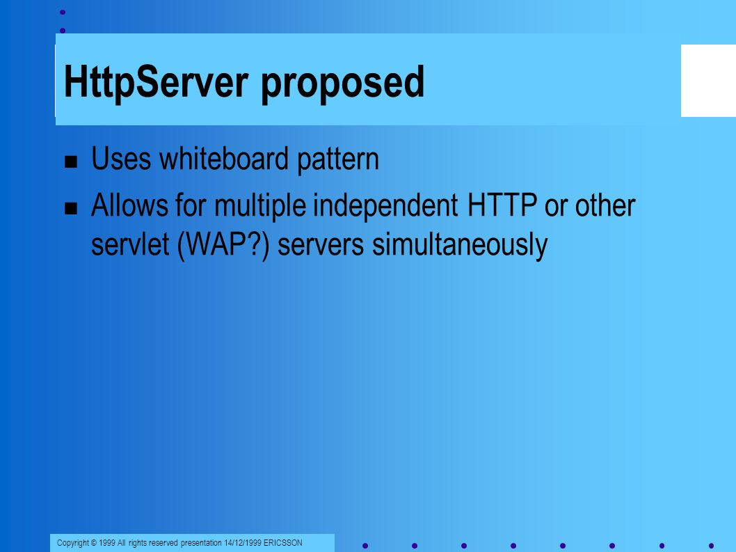 Copyright © 1999 All rights reserved presentation 14/12/1999 ERICSSON HttpServer proposed Uses whiteboard pattern Allows for multiple independent HTTP or other servlet (WAP ) servers simultaneously