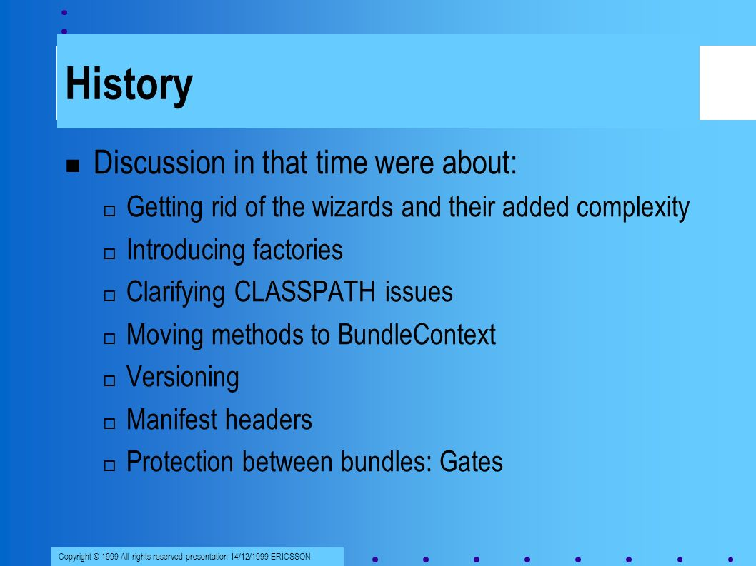 Copyright © 1999 All rights reserved presentation 14/12/1999 ERICSSON History Discussion in that time were about: Getting rid of the wizards and their added complexity Introducing factories Clarifying CLASSPATH issues Moving methods to BundleContext Versioning Manifest headers Protection between bundles: Gates