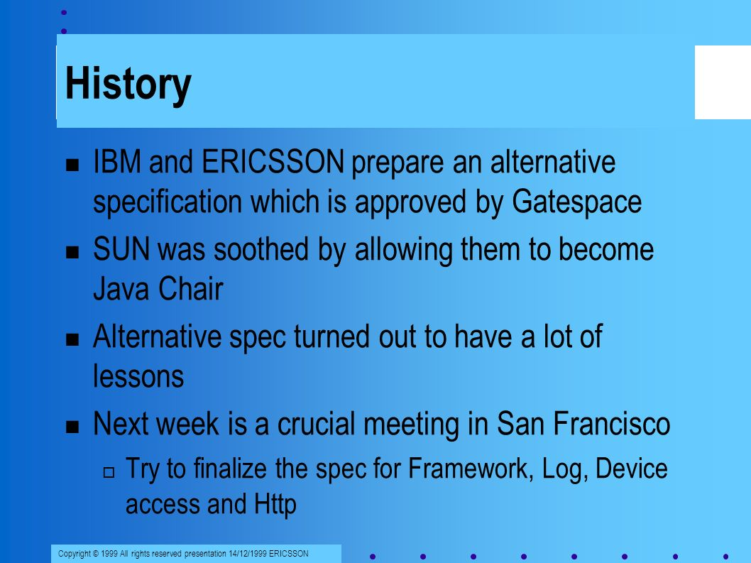 Copyright © 1999 All rights reserved presentation 14/12/1999 ERICSSON History IBM and ERICSSON prepare an alternative specification which is approved by Gatespace SUN was soothed by allowing them to become Java Chair Alternative spec turned out to have a lot of lessons Next week is a crucial meeting in San Francisco Try to finalize the spec for Framework, Log, Device access and Http