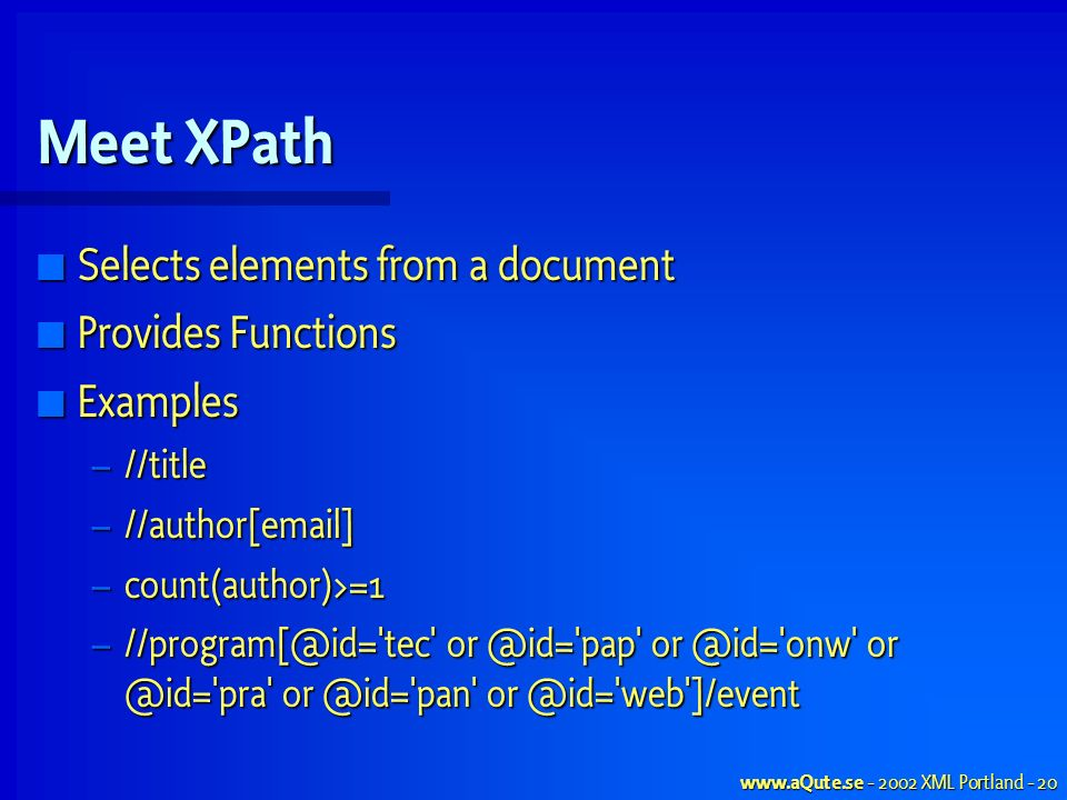 www.aQute.se - 2002 XML Portland - 20 Meet XPath Selects elements from a document Selects elements from a document Provides Functions Provides Functions Examples Examples – //title – //author[email] – count(author)>=1 – //program[@id= tec or @id= pap or @id= onw or @id= pra or @id= pan or @id= web ]/event