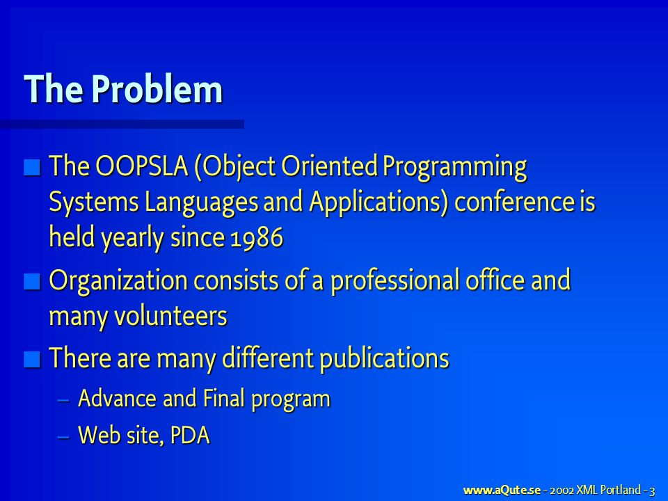 www.aQute.se - 2002 XML Portland - 3 The Problem The OOPSLA (Object Oriented Programming Systems Languages and Applications) conference is held yearly since 1986 The OOPSLA (Object Oriented Programming Systems Languages and Applications) conference is held yearly since 1986 Organization consists of a professional office and many volunteers Organization consists of a professional office and many volunteers There are many different publications There are many different publications – Advance and Final program – Web site, PDA