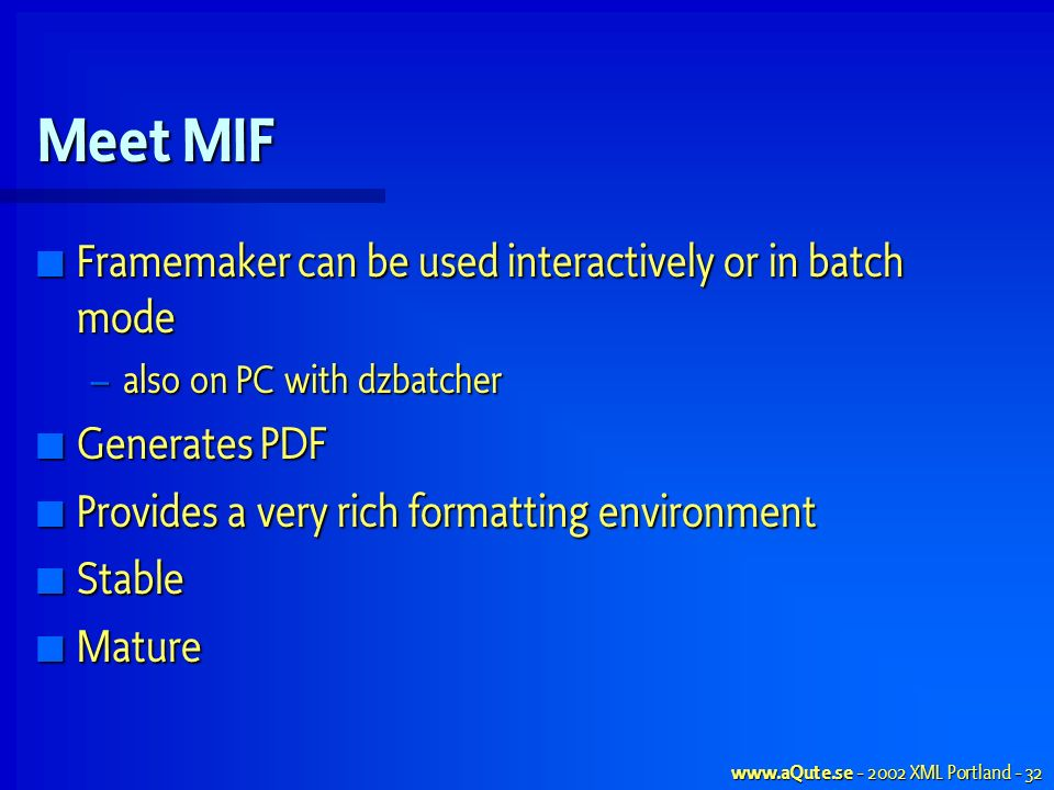 www.aQute.se - 2002 XML Portland - 32 Meet MIF Framemaker can be used interactively or in batch mode Framemaker can be used interactively or in batch mode – also on PC with dzbatcher Generates PDF Generates PDF Provides a very rich formatting environment Provides a very rich formatting environment Stable Stable Mature Mature