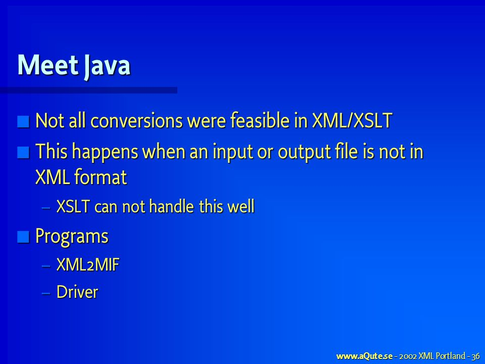 www.aQute.se - 2002 XML Portland - 36 Meet Java Not all conversions were feasible in XML/XSLT Not all conversions were feasible in XML/XSLT This happens when an input or output file is not in XML format This happens when an input or output file is not in XML format – XSLT can not handle this well Programs Programs – XML2MIF – Driver
