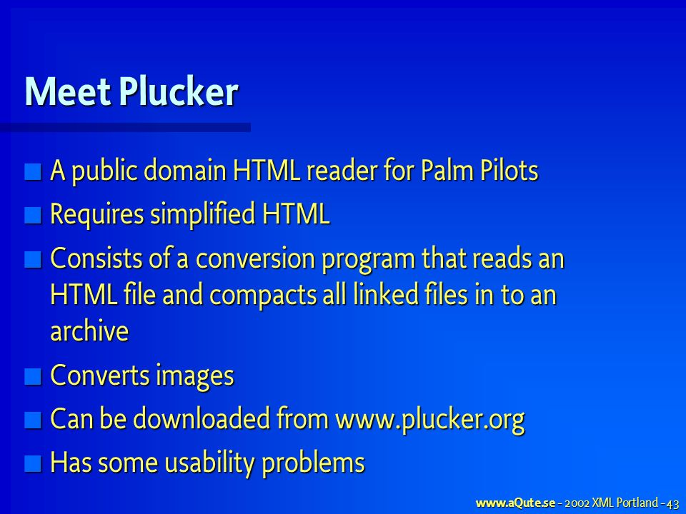 www.aQute.se - 2002 XML Portland - 43 Meet Plucker A public domain HTML reader for Palm Pilots A public domain HTML reader for Palm Pilots Requires simplified HTML Requires simplified HTML Consists of a conversion program that reads an HTML file and compacts all linked files in to an archive Consists of a conversion program that reads an HTML file and compacts all linked files in to an archive Converts images Converts images Can be downloaded from www.plucker.org Can be downloaded from www.plucker.org Has some usability problems Has some usability problems
