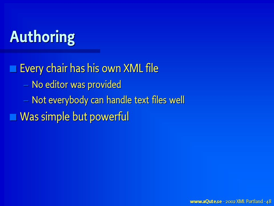 www.aQute.se - 2002 XML Portland - 48 Authoring Every chair has his own XML file Every chair has his own XML file – No editor was provided – Not everybody can handle text files well Was simple but powerful Was simple but powerful