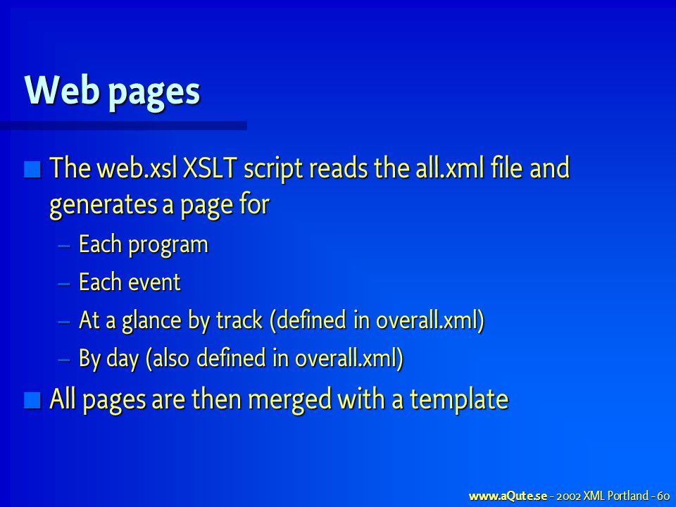 www.aQute.se - 2002 XML Portland - 60 Web pages The web.xsl XSLT script reads the all.xml file and generates a page for The web.xsl XSLT script reads the all.xml file and generates a page for – Each program – Each event – At a glance by track (defined in overall.xml) – By day (also defined in overall.xml) All pages are then merged with a template All pages are then merged with a template