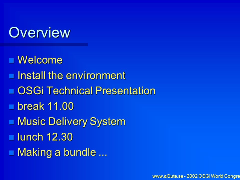 www.aQute.se - 2002 OSGi World Congress - 2 Overview Welcome Welcome Install the environment Install the environment OSGi Technical Presentation OSGi Technical Presentation break 11.00 break 11.00 Music Delivery System Music Delivery System lunch 12.30 lunch 12.30 Making a bundle...