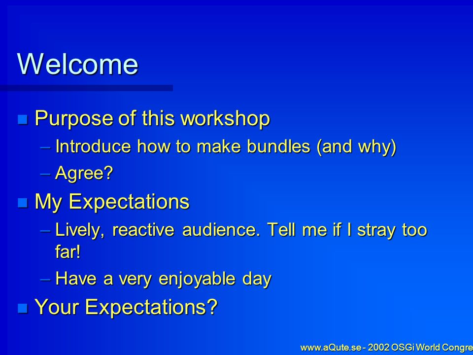 www.aQute.se - 2002 OSGi World Congress - 3 Welcome Purpose of this workshop Purpose of this workshop –Introduce how to make bundles (and why) –Agree.