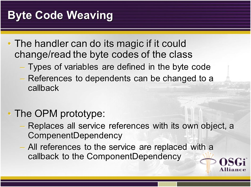 Byte Code Weaving The handler can do its magic if it could change/read the byte codes of the classThe handler can do its magic if it could change/read the byte codes of the class –Types of variables are defined in the byte code –References to dependents can be changed to a callback The OPM prototype:The OPM prototype: –Replaces all service references with its own object, a CompenentDependency –All references to the service are replaced with a callback to the ComponentDependency